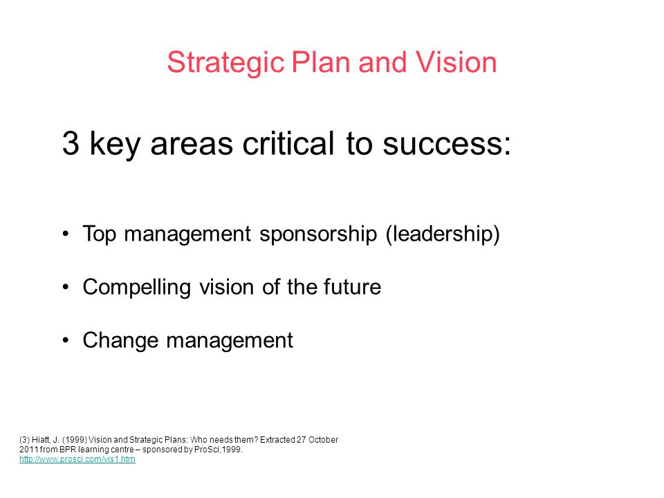 Strategic Plan and Vision 3 key areas critical to success: Top management sponsorship (leadership) Compelling vision of the future Change management (3) Hiatt, J.