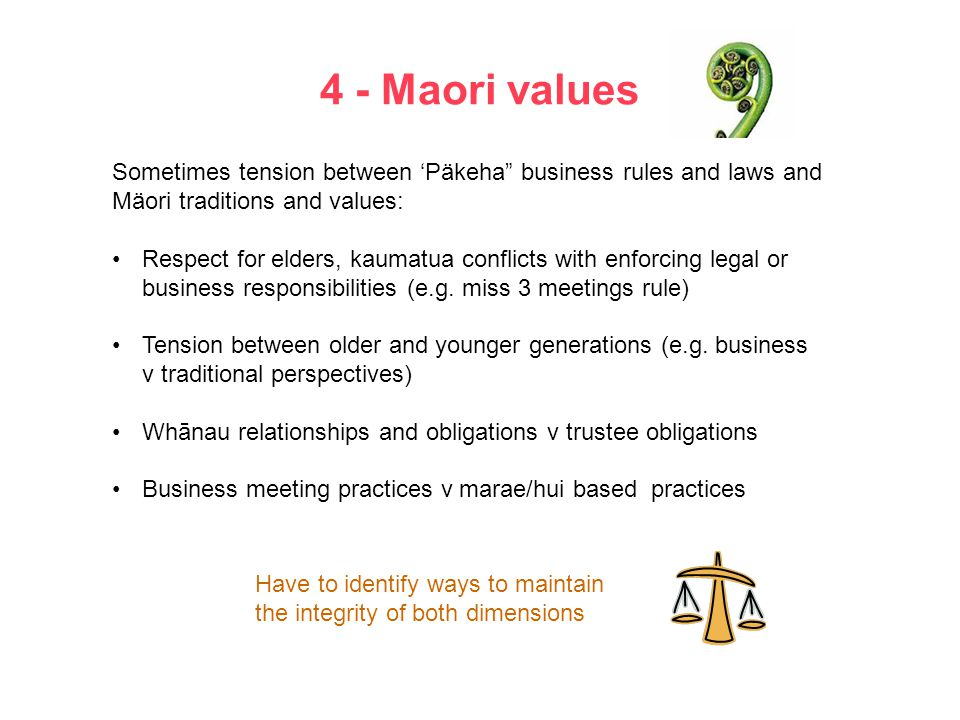 4 - Maori values Sometimes tension between 'Päkeha business rules and laws and Mäori traditions and values: Respect for elders, kaumatua conflicts with enforcing legal or business responsibilities (e.g.