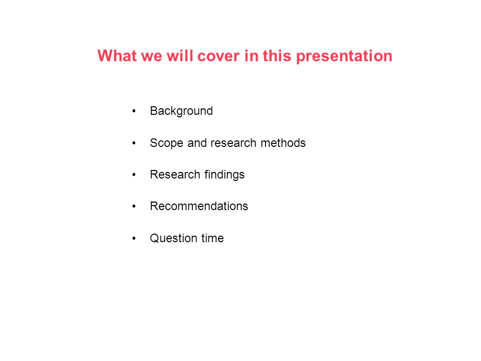 What we will cover in this presentation Background Scope and research methods Research findings Recommendations Question time