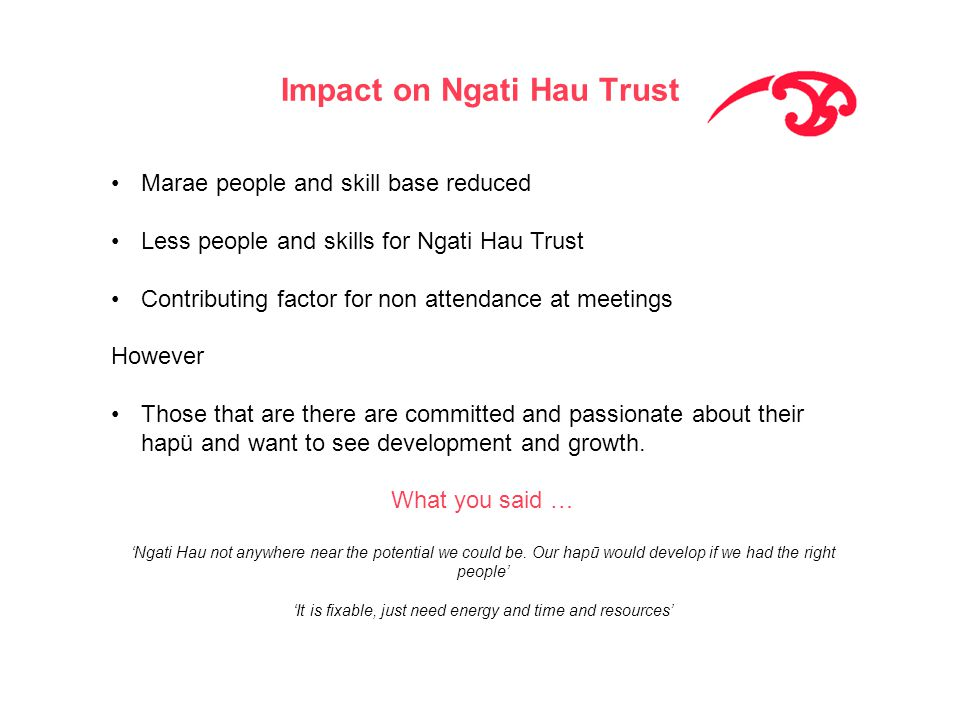 Impact on Ngati Hau Trust Marae people and skill base reduced Less people and skills for Ngati Hau Trust Contributing factor for non attendance at meetings However Those that are there are committed and passionate about their hapü and want to see development and growth.