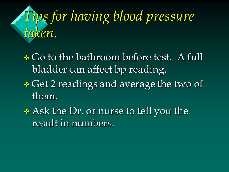 Tips for having blood pressure taken. v Go to the bathroom before test. A full bladder can affect bp reading. v Get 2 readings and average the two of
