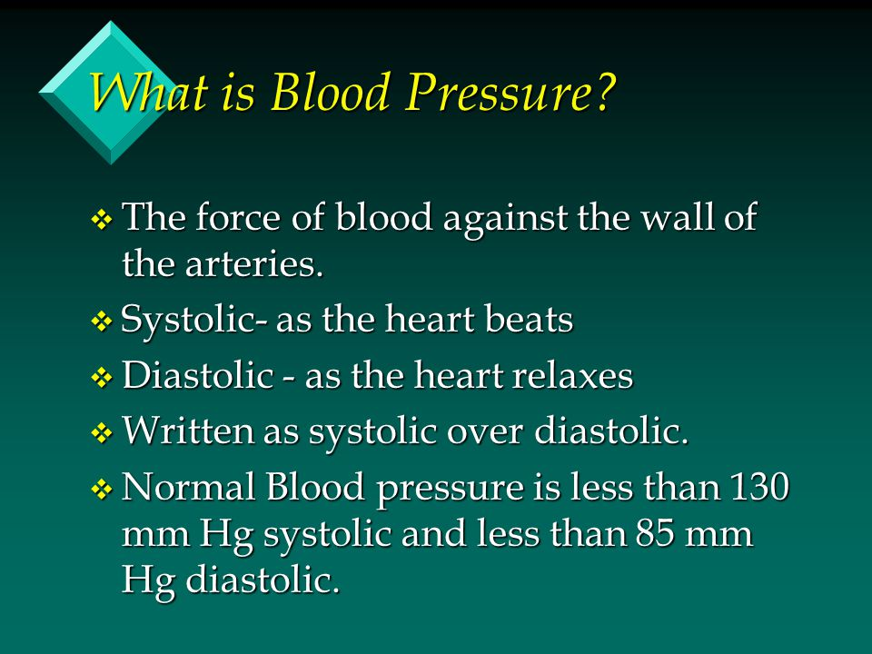 What is Blood Pressure? v The force of blood against the wall of the arteries. v Systolic- as the heart beats v Diastolic - as the heart relaxes v Wri