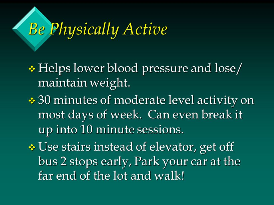 Be Physically Active v Helps lower blood pressure and lose/ maintain weight. v 30 minutes of moderate level activity on most days of week. Can even br