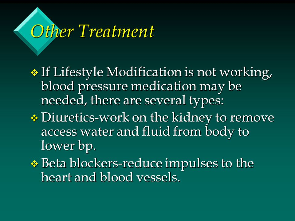 Other Treatment v If Lifestyle Modification is not working, blood pressure medication may be needed, there are several types: v Diuretics-work on the