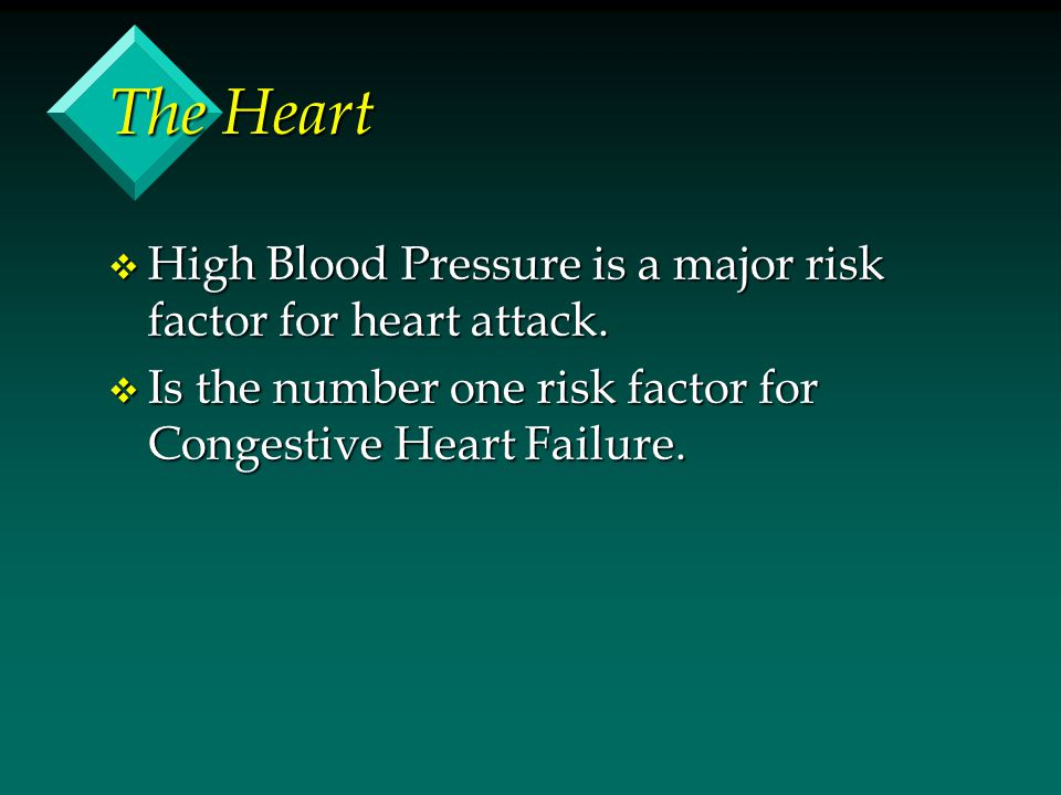 The Heart v High Blood Pressure is a major risk factor for heart attack. v Is the number one risk factor for Congestive Heart Failure.