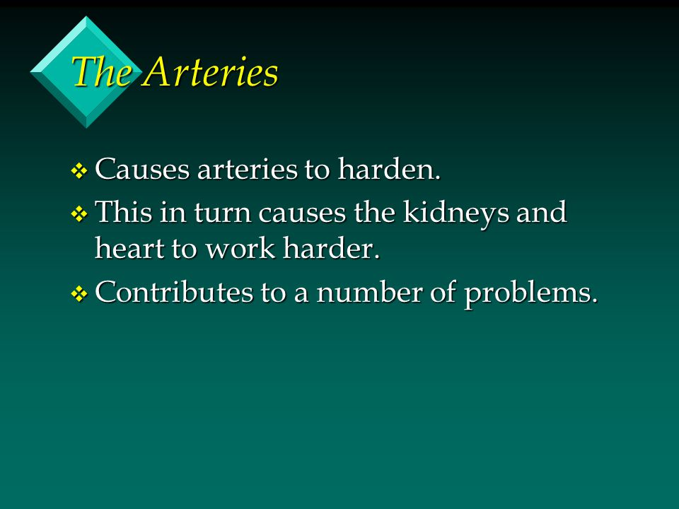 The Arteries v Causes arteries to harden. v This in turn causes the kidneys and heart to work harder. v Contributes to a number of problems.
