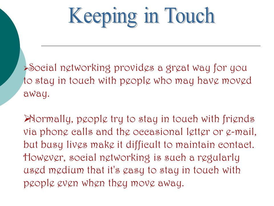  Social networking provides a great way for you to stay in touch with people who may have moved away.