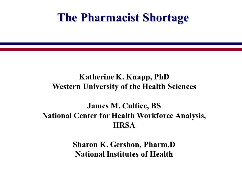 The Pharmacist Shortage Katherine K. Knapp, PhD Western University of the Health Sciences James M.