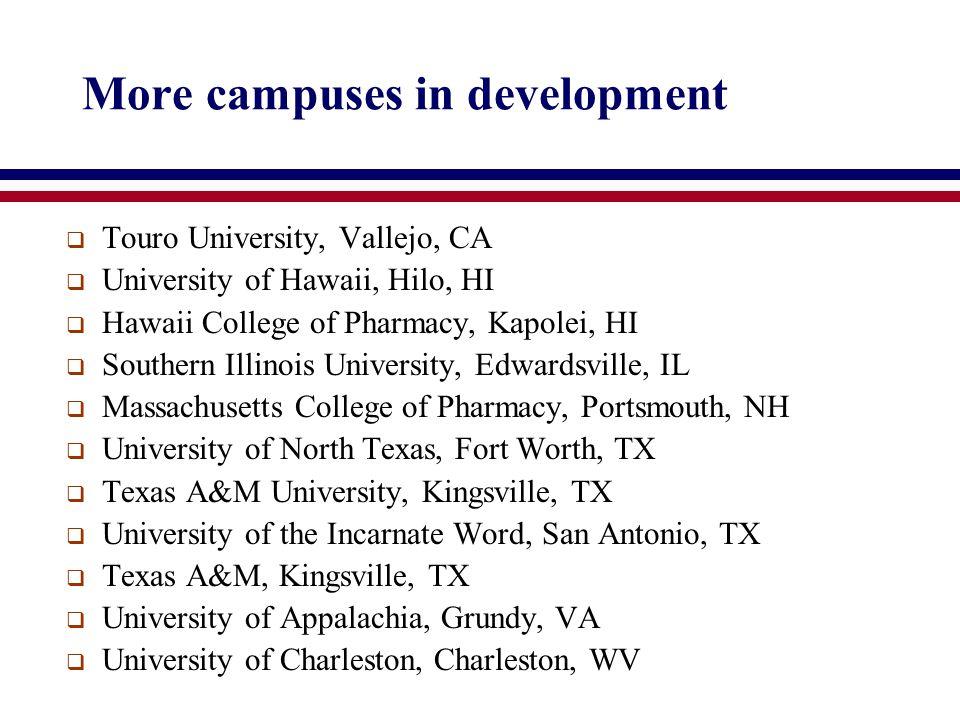 More campuses in development  Touro University, Vallejo, CA  University of Hawaii, Hilo, HI  Hawaii College of Pharmacy, Kapolei, HI  Southern Illinois University, Edwardsville, IL  Massachusetts College of Pharmacy, Portsmouth, NH  University of North Texas, Fort Worth, TX  Texas A&M University, Kingsville, TX  University of the Incarnate Word, San Antonio, TX  Texas A&M, Kingsville, TX  University of Appalachia, Grundy, VA  University of Charleston, Charleston, WV