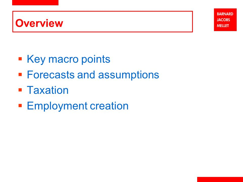 Overview  Key macro points  Forecasts and assumptions  Taxation  Employment creation