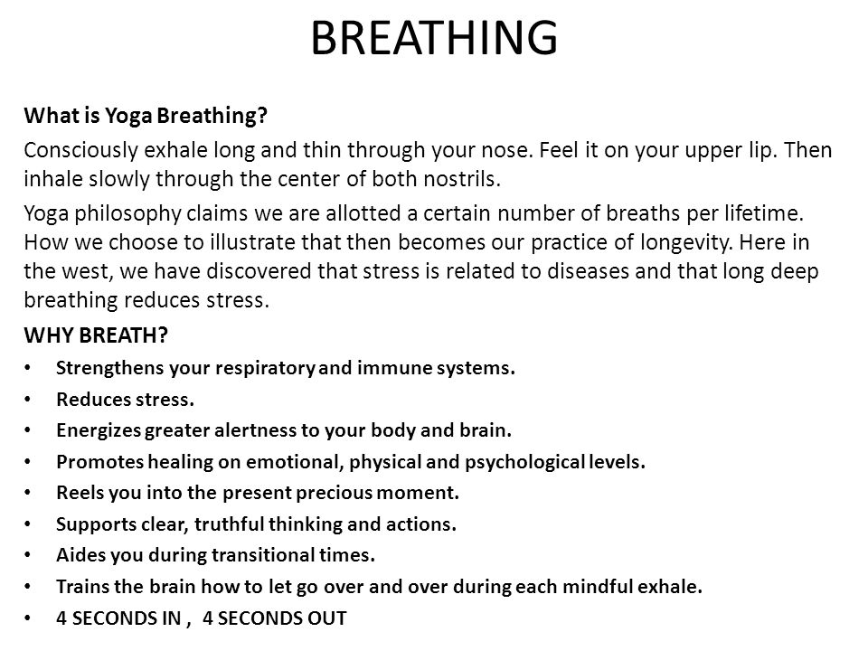 BREATHING What is Yoga Breathing? Consciously exhale long and thin through your nose. Feel it on your upper lip. Then inhale slowly through the center