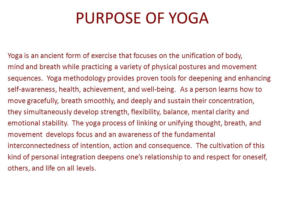 PURPOSE OF YOGA Yoga is an ancient form of exercise that focuses on the unification of body, mind and breath while practicing a variety of physical po