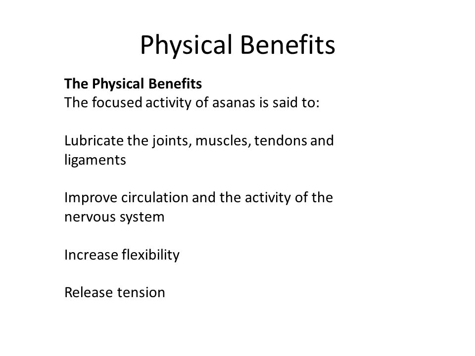 Physical Benefits The Physical Benefits The focused activity of asanas is said to: Lubricate the joints, muscles, tendons and ligaments Improve circul
