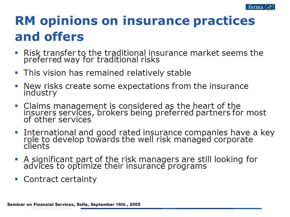 Seminar on Financial Services, Sofia, September 16th, 2005 RM opinions on insurance practices and offers  Risk transfer to the traditional insurance market seems the preferred way for traditional risks  This vision has remained relatively stable  New risks create some expectations from the insurance industry  Claims management is considered as the heart of the insurers services, brokers being preferred partners for most of other services  International and good rated insurance companies have a key role to develop towards the well risk managed corporate clients  A significant part of the risk managers are still looking for advices to optimize their insurance programs  Contract certainty