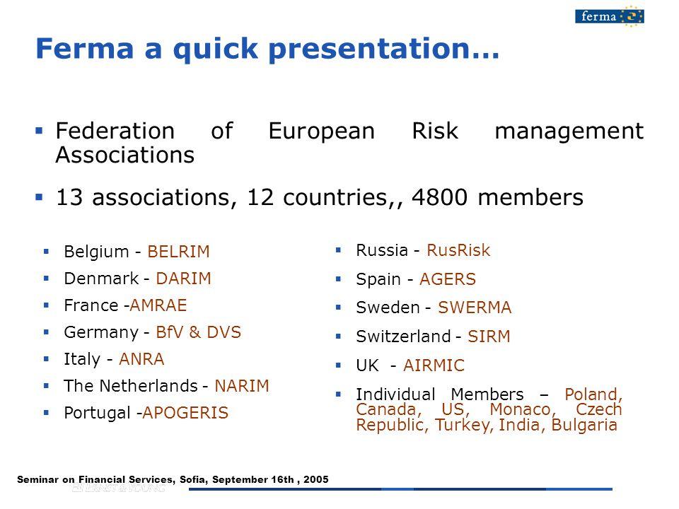 Seminar on Financial Services, Sofia, September 16th, 2005 Ferma a quick presentation…  Federation of European Risk management Associations  13 associations, 12 countries,, 4800 members  Belgium - BELRIM  Denmark - DARIM  France -AMRAE  Germany - BfV & DVS  Italy - ANRA  The Netherlands - NARIM  Portugal -APOGERIS  Russia - RusRisk  Spain - AGERS  Sweden - SWERMA  Switzerland - SIRM  UK - AIRMIC  Individual Members – Poland, Canada, US, Monaco, Czech Republic, Turkey, India, Bulgaria