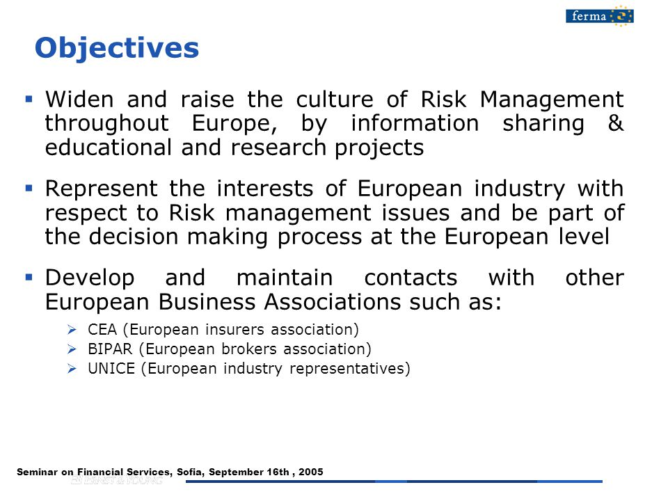 Seminar on Financial Services, Sofia, September 16th, 2005 Objectives  Widen and raise the culture of Risk Management throughout Europe, by information sharing & educational and research projects  Represent the interests of European industry with respect to Risk management issues and be part of the decision making process at the European level  Develop and maintain contacts with other European Business Associations such as:  CEA (European insurers association)  BIPAR (European brokers association)  UNICE (European industry representatives)