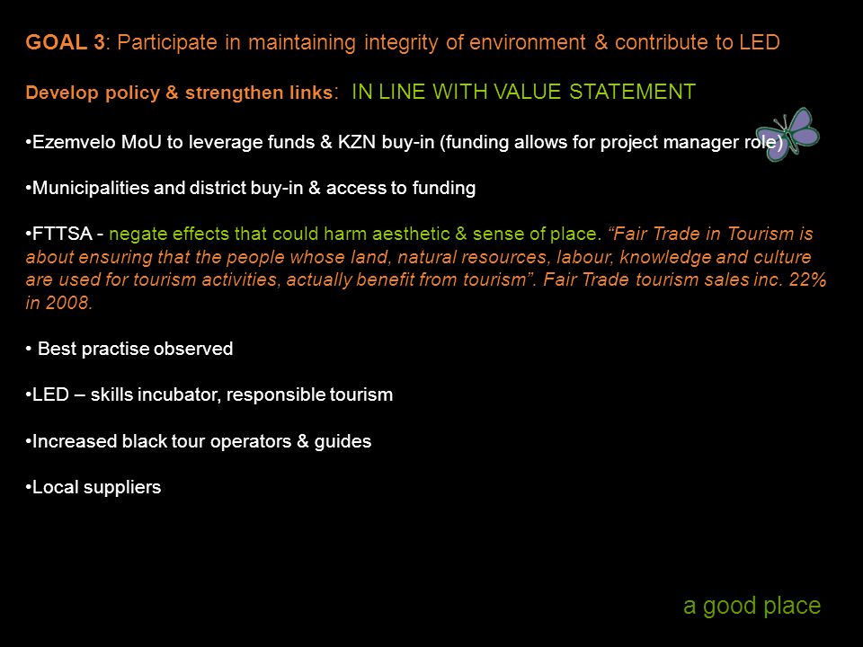 a good place GOAL 3: Participate in maintaining integrity of environment & contribute to LED Develop policy & strengthen links : IN LINE WITH VALUE STATEMENT Ezemvelo MoU to leverage funds & KZN buy-in (funding allows for project manager role) Municipalities and district buy-in & access to funding FTTSA - negate effects that could harm aesthetic & sense of place.
