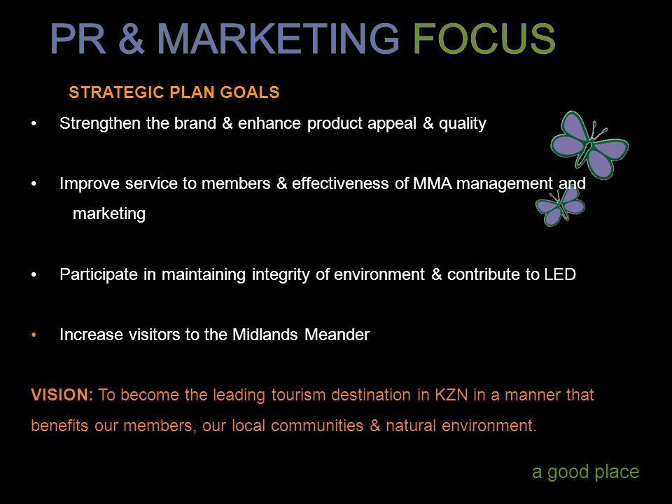 a good place STRATEGIC PLAN GOALS Strengthen the brand & enhance product appeal & quality Improve service to members & effectiveness of MMA management and marketing Participate in maintaining integrity of environment & contribute to LED Increase visitors to the Midlands Meander VISION: To become the leading tourism destination in KZN in a manner that benefits our members, our local communities & natural environment.