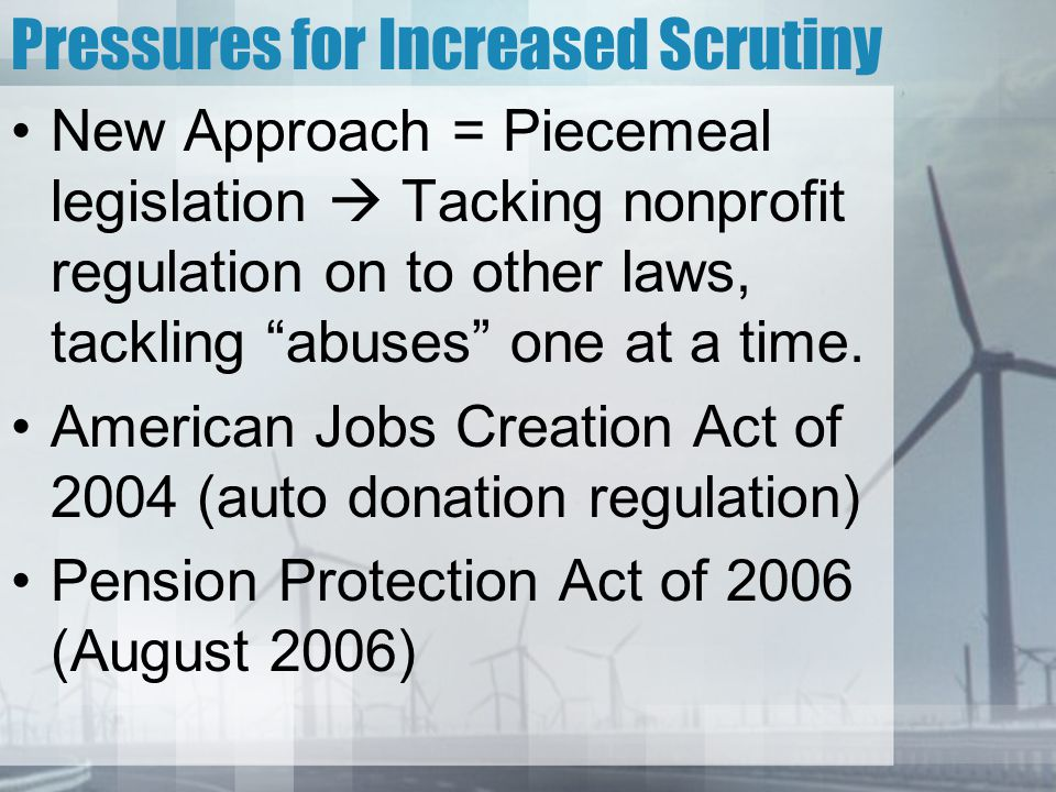 Pressures for Increased Scrutiny New Approach = Piecemeal legislation  Tacking nonprofit regulation on to other laws, tackling abuses one at a time.