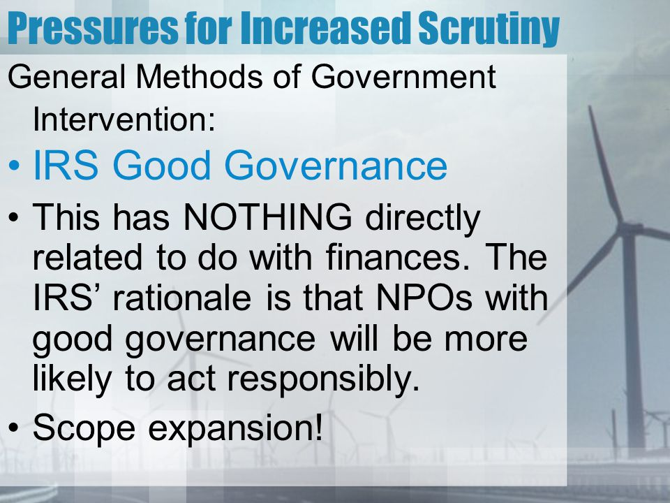 Pressures for Increased Scrutiny General Methods of Government Intervention: IRS Good Governance This has NOTHING directly related to do with finances.