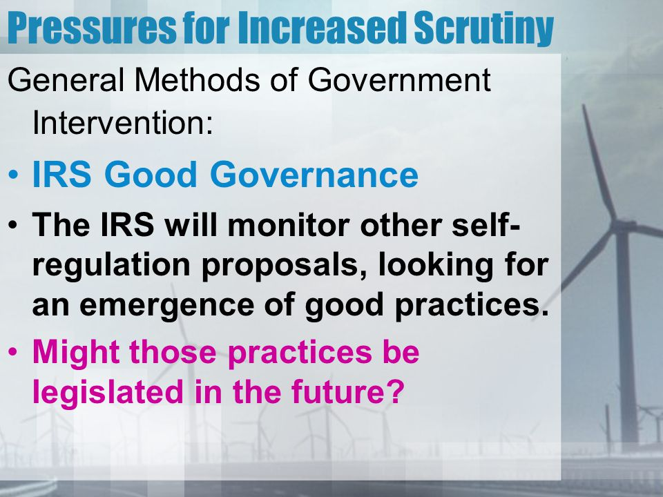 Pressures for Increased Scrutiny General Methods of Government Intervention: IRS Good Governance The IRS will monitor other self- regulation proposals, looking for an emergence of good practices.