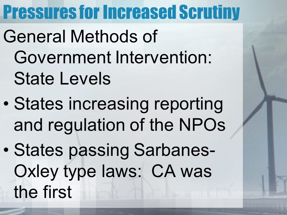 Pressures for Increased Scrutiny General Methods of Government Intervention: State Levels States increasing reporting and regulation of the NPOs States passing Sarbanes- Oxley type laws: CA was the first