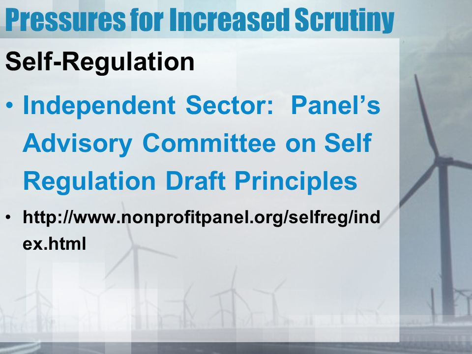 Pressures for Increased Scrutiny Self-Regulation Independent Sector: Panel's Advisory Committee on Self Regulation Draft Principles http://www.nonprofitpanel.org/selfreg/ind ex.html