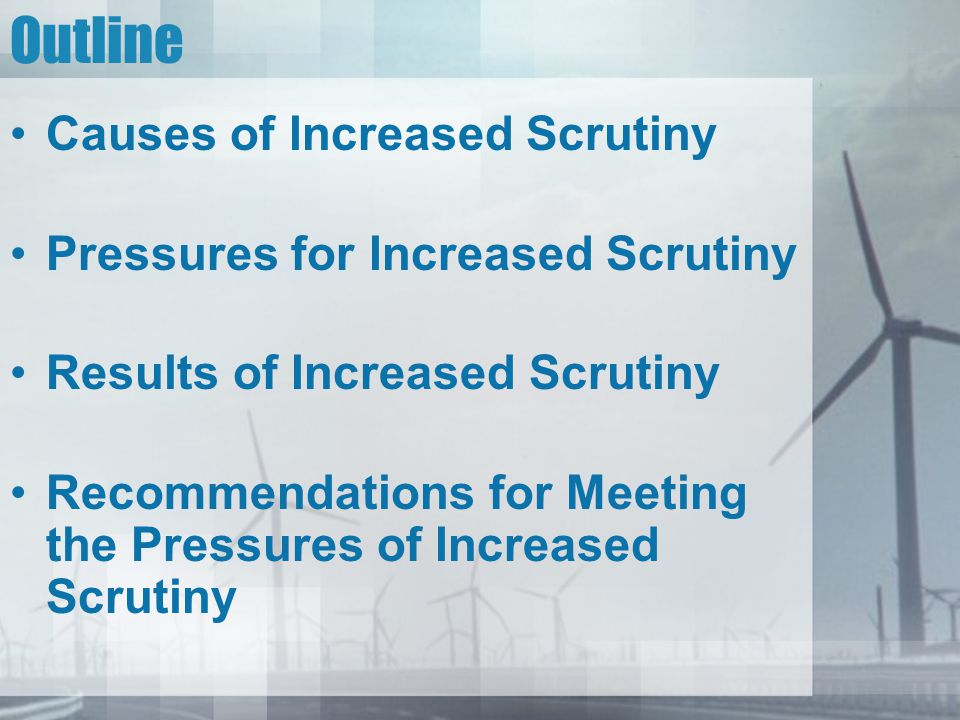 Outline Causes of Increased Scrutiny Pressures for Increased Scrutiny Results of Increased Scrutiny Recommendations for Meeting the Pressures of Increased Scrutiny