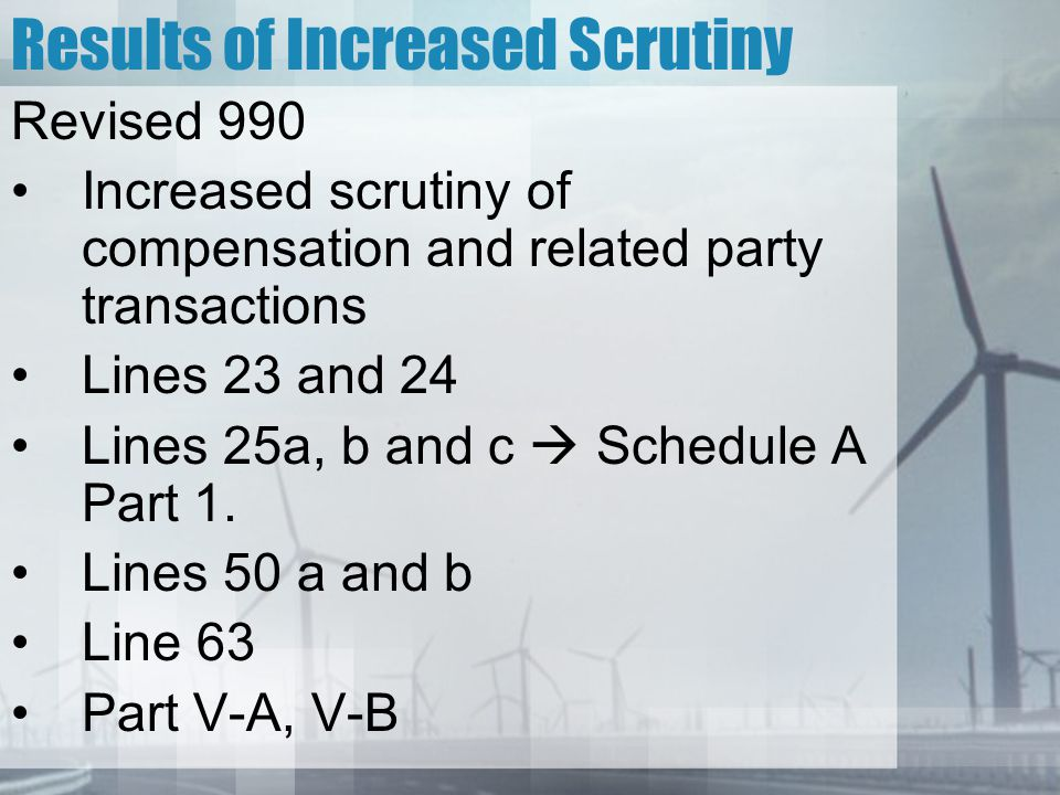 Results of Increased Scrutiny Revised 990 Increased scrutiny of compensation and related party transactions Lines 23 and 24 Lines 25a, b and c  Schedule A Part 1.