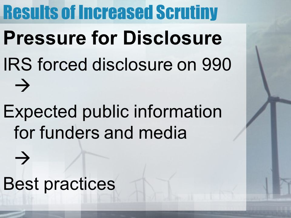 Results of Increased Scrutiny Pressure for Disclosure IRS forced disclosure on 990  Expected public information for funders and media  Best practices