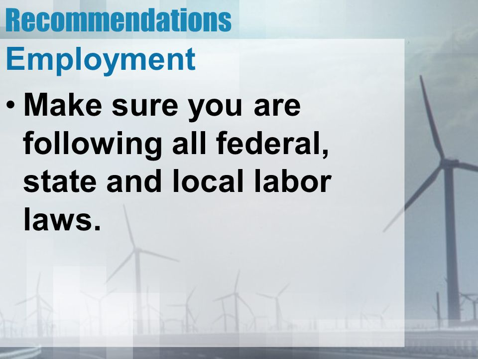 Recommendations Employment Make sure you are following all federal, state and local labor laws.