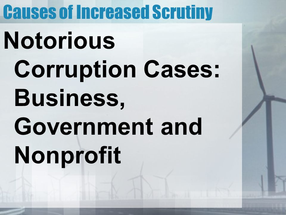 Causes of Increased Scrutiny Notorious Corruption Cases: Business, Government and Nonprofit