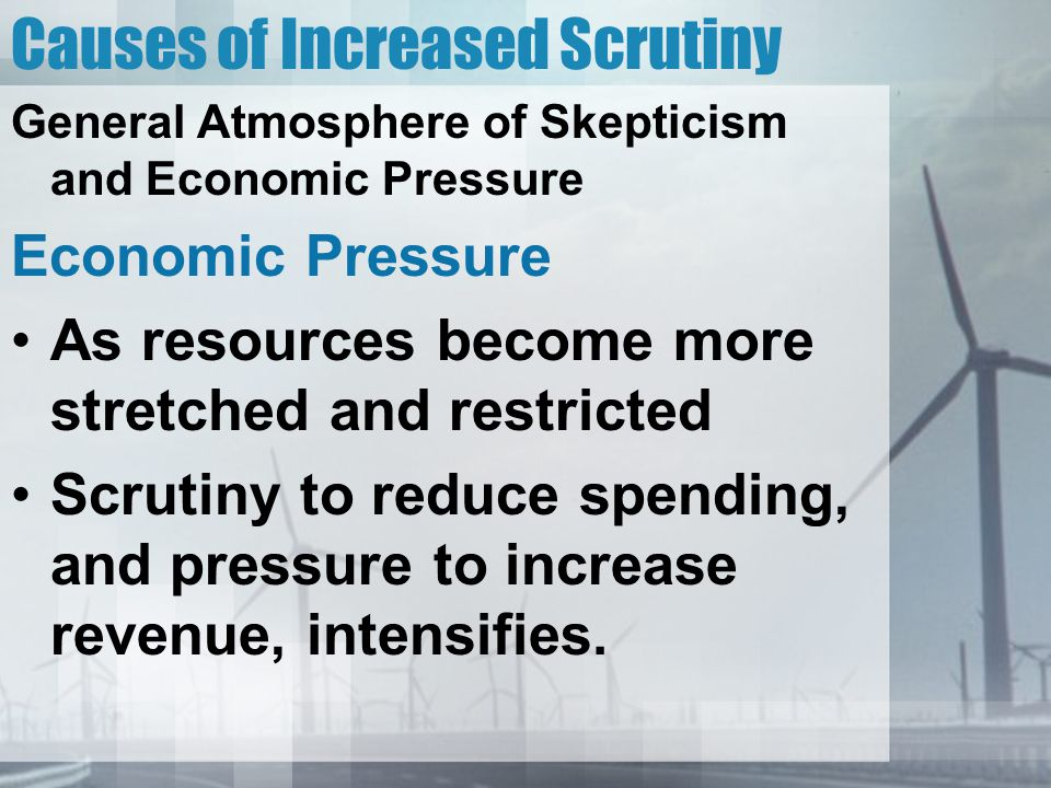 Causes of Increased Scrutiny General Atmosphere of Skepticism and Economic Pressure Economic Pressure As resources become more stretched and restricted Scrutiny to reduce spending, and pressure to increase revenue, intensifies.