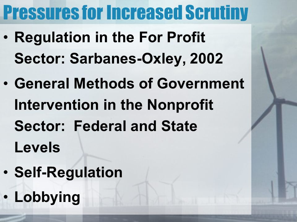 Pressures for Increased Scrutiny Regulation in the For Profit Sector: Sarbanes-Oxley, 2002 General Methods of Government Intervention in the Nonprofit Sector: Federal and State Levels Self-Regulation Lobbying