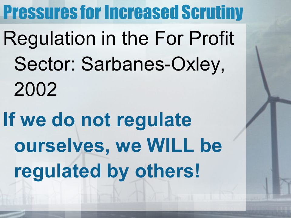 Pressures for Increased Scrutiny Regulation in the For Profit Sector: Sarbanes-Oxley, 2002 If we do not regulate ourselves, we WILL be regulated by others!