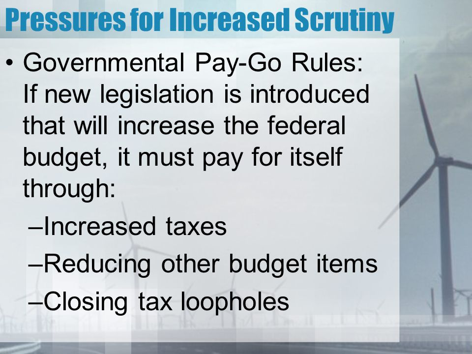 Pressures for Increased Scrutiny Governmental Pay-Go Rules: If new legislation is introduced that will increase the federal budget, it must pay for itself through: –Increased taxes –Reducing other budget items –Closing tax loopholes