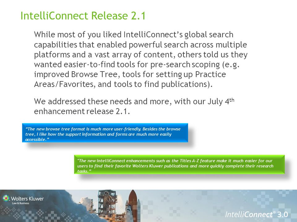 IntelliConnect Release 2.1 While most of you liked IntelliConnect's global search capabilities that enabled powerful search across multiple platforms and a vast array of content, others told us they wanted easier-to-find tools for pre-search scoping (e.g.