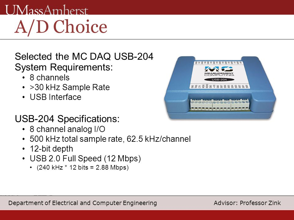 13 Department of Electrical and Computer Engineering Advisor: Professor Zink A/D Choice Selected the MC DAQ USB-204 System Requirements: 8 channels >30 kHz Sample Rate USB Interface USB-204 Specifications: 8 channel analog I/O 500 kHz total sample rate, 62.5 kHz/channel 12-bit depth USB 2.0 Full Speed (12 Mbps) (240 kHz * 12 bits = 2.88 Mbps)