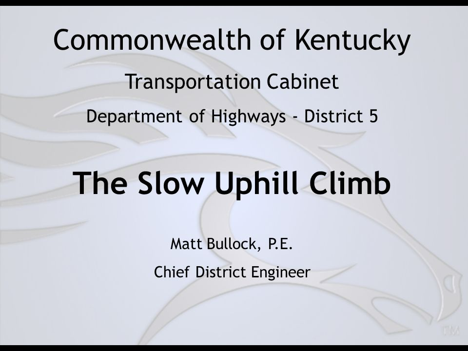 Commonwealth of Kentucky Transportation Cabinet Department of Highways - District 5 The Slow Uphill Climb Matt Bullock, P.E.