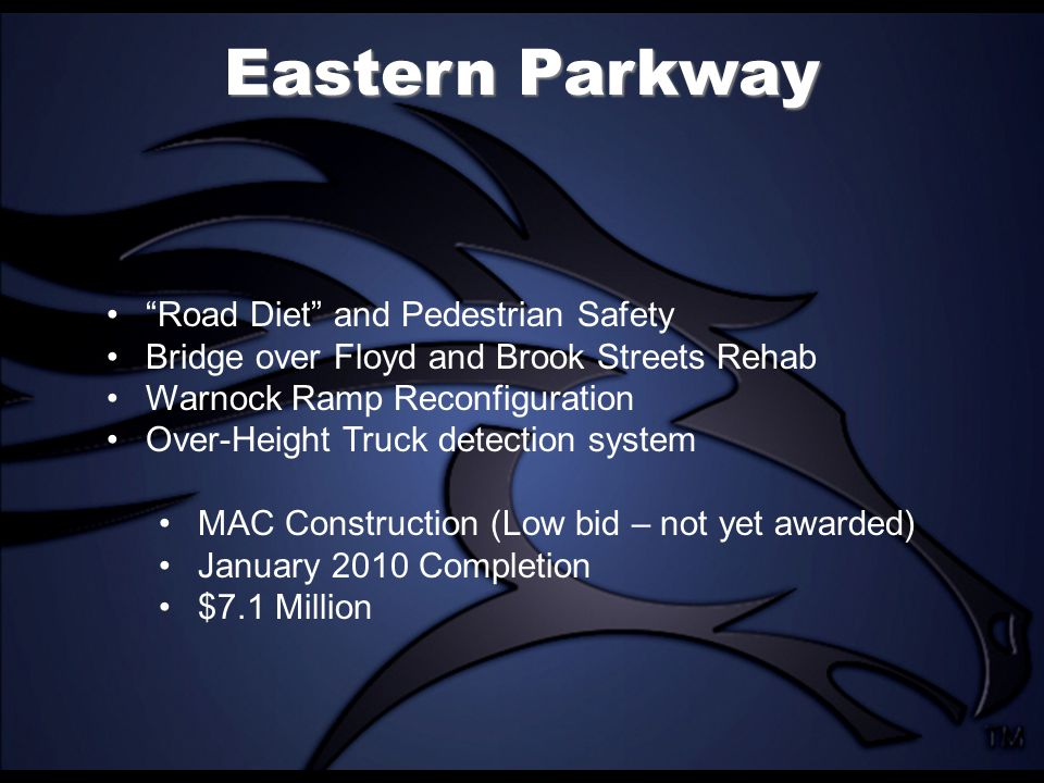 Eastern Parkway Road Diet and Pedestrian Safety Bridge over Floyd and Brook Streets Rehab Warnock Ramp Reconfiguration Over-Height Truck detection system MAC Construction (Low bid – not yet awarded) January 2010 Completion $7.1 Million