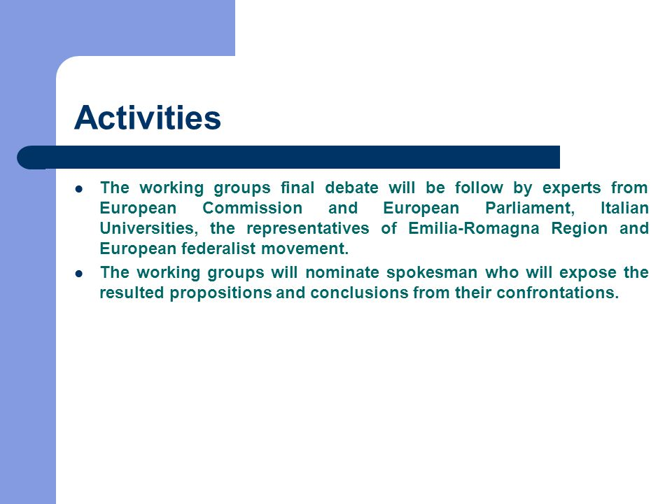 Activities The working groups final debate will be follow by experts from European Commission and European Parliament, Italian Universities, the representatives of Emilia-Romagna Region and European federalist movement.