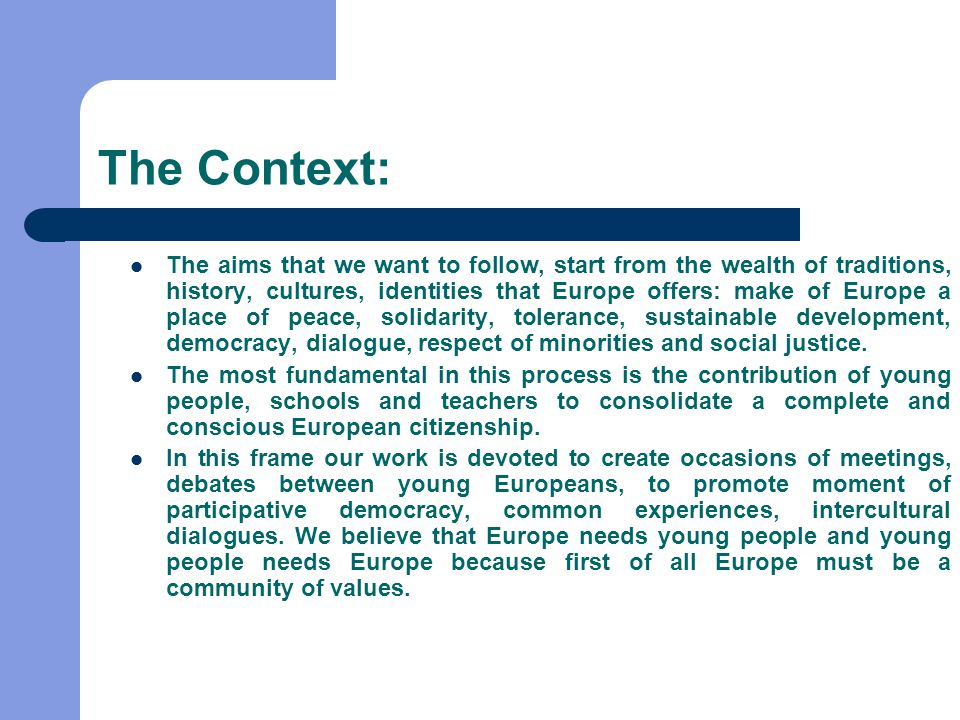 The Context: The aims that we want to follow, start from the wealth of traditions, history, cultures, identities that Europe offers: make of Europe a place of peace, solidarity, tolerance, sustainable development, democracy, dialogue, respect of minorities and social justice.