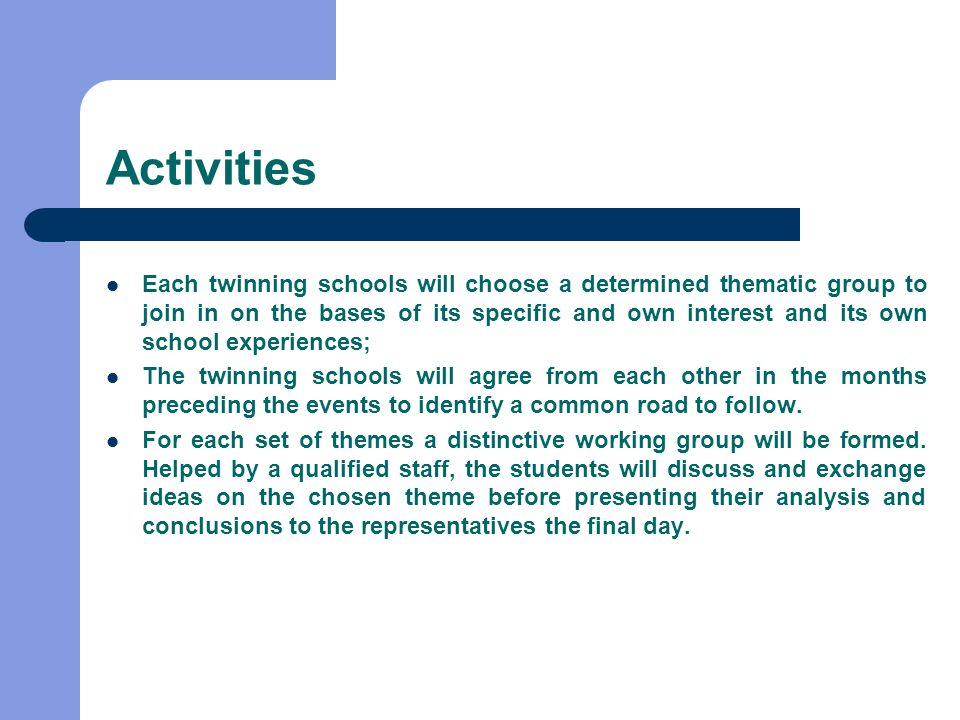 Activities Each twinning schools will choose a determined thematic group to join in on the bases of its specific and own interest and its own school experiences; The twinning schools will agree from each other in the months preceding the events to identify a common road to follow.