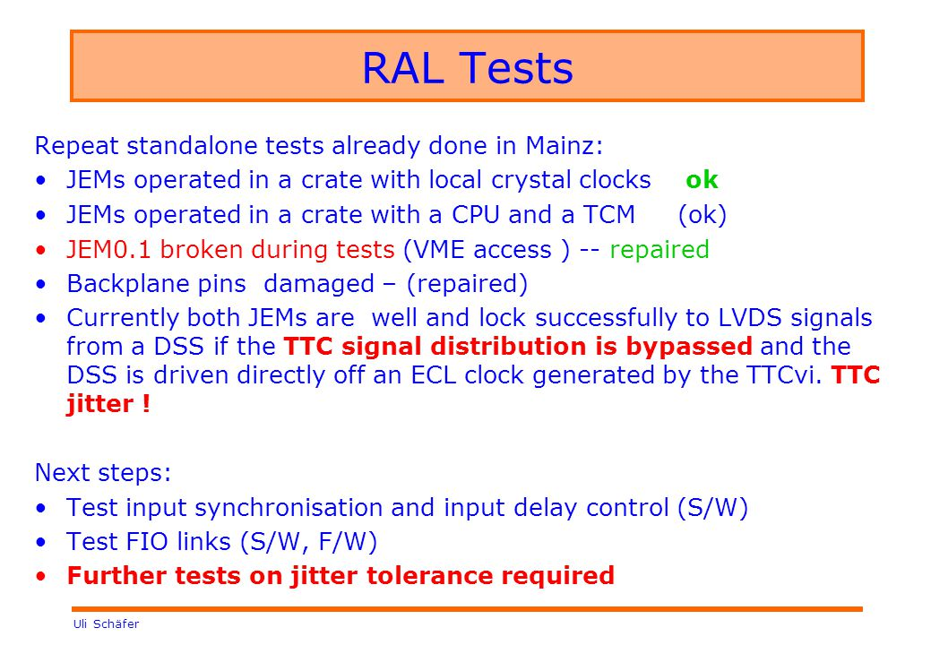 Uli Schäfer RAL Tests Repeat standalone tests already done in Mainz: JEMs operated in a crate with local crystal clocks ok JEMs operated in a crate with a CPU and a TCM (ok) JEM0.1 broken during tests (VME access ) -- repaired Backplane pins damaged – (repaired) Currently both JEMs are well and lock successfully to LVDS signals from a DSS if the TTC signal distribution is bypassed and the DSS is driven directly off an ECL clock generated by the TTCvi.