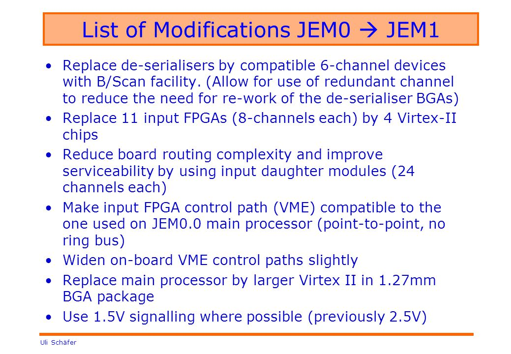 Uli Schäfer List of Modifications JEM0  JEM1 Replace de-serialisers by compatible 6-channel devices with B/Scan facility.