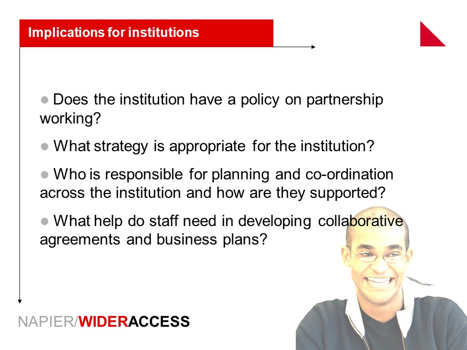 NAPIER/WIDERACCESS Implications for institutions Does the institution have a policy on partnership working? What strategy is appropriate for the insti