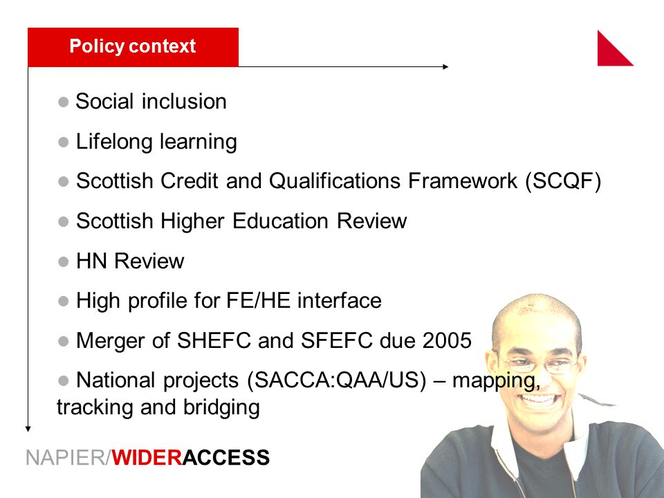 NAPIER/WIDERACCESS Policy context Social inclusion Lifelong learning Scottish Credit and Qualifications Framework (SCQF) Scottish Higher Education Review HN Review High profile for FE/HE interface Merger of SHEFC and SFEFC due 2005 National projects (SACCA:QAA/US) – mapping, tracking and bridging