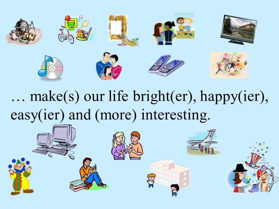 … make(s) our life bright(er), happy(ier), easy(ier) and (more) interesting.