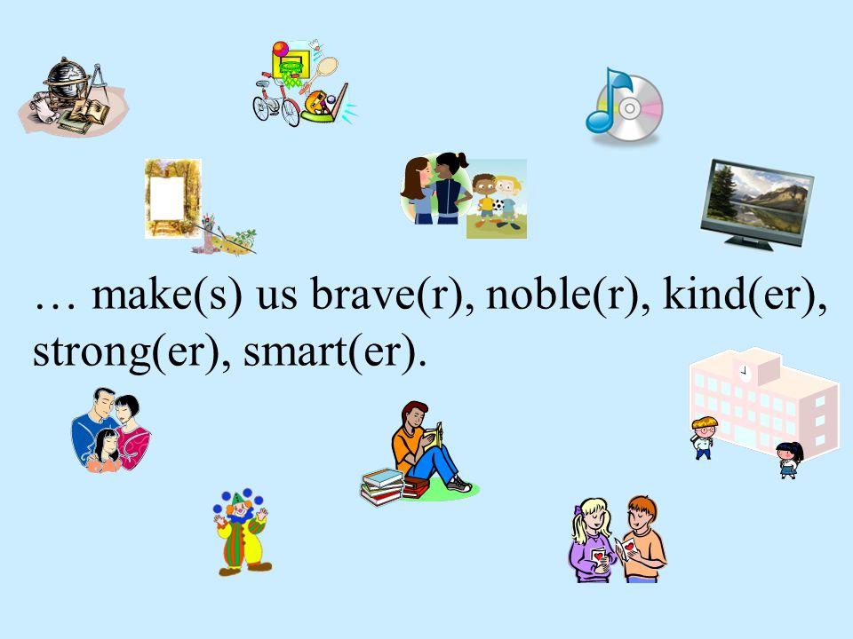 … make(s) us brave(r), noble(r), kind(er), strong(er), smart(er).