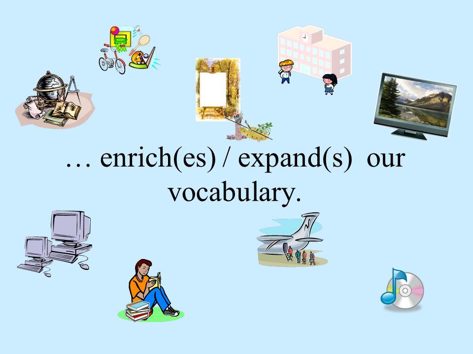 … enrich(es) / expand(s) our vocabulary.
